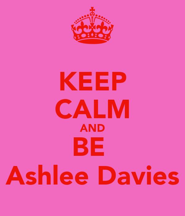 KEEP CALM AND BE  Ashlee Davies