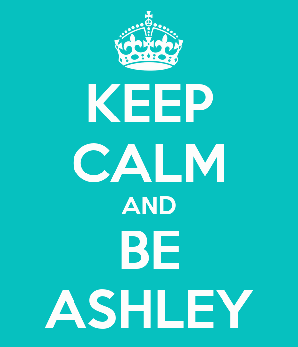 KEEP CALM AND BE ASHLEY