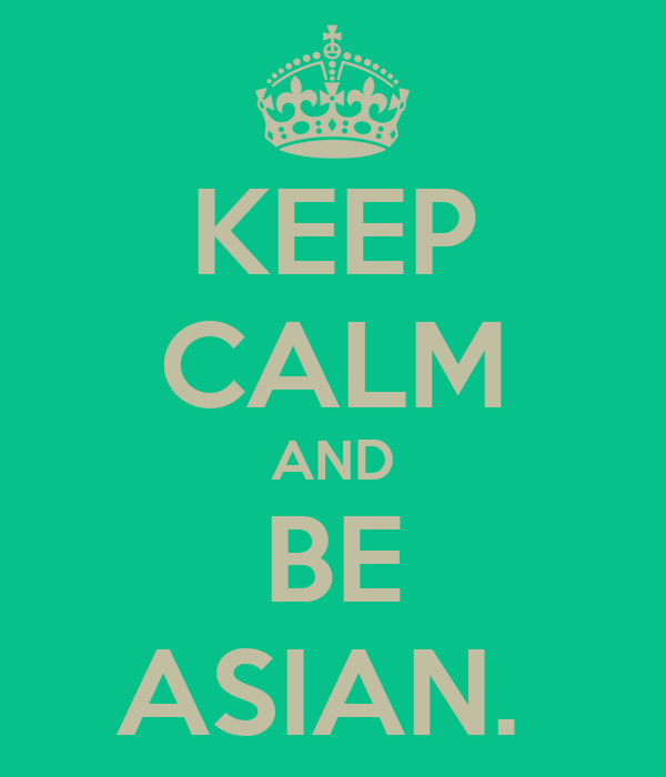 KEEP CALM AND BE ASIAN.