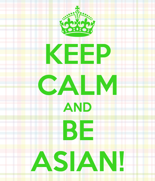KEEP CALM AND BE ASIAN!