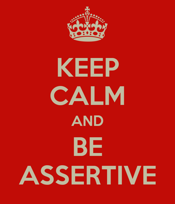 KEEP CALM AND BE ASSERTIVE