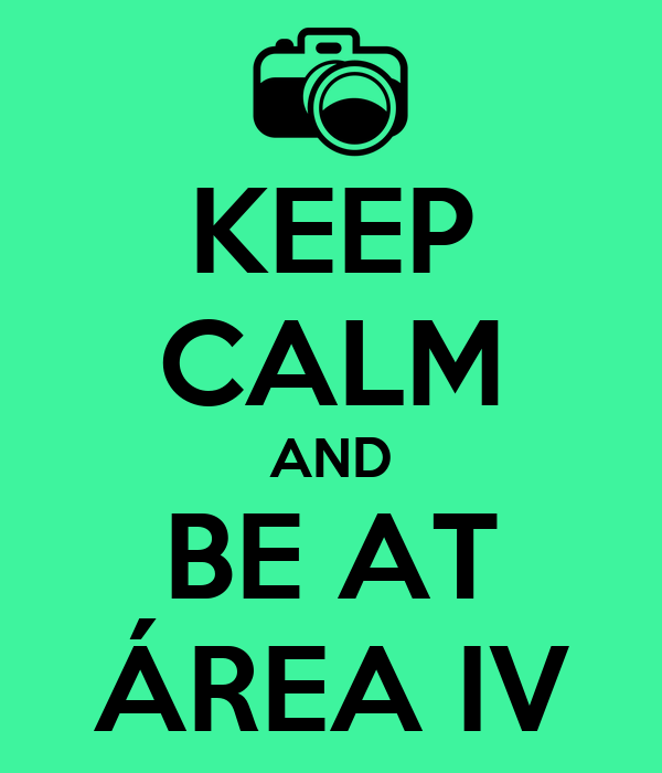 KEEP CALM AND BE AT ÁREA IV