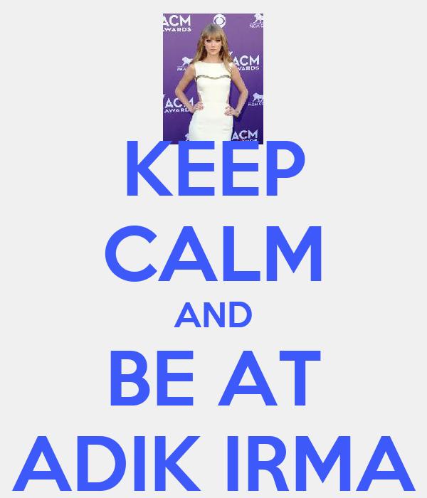 KEEP CALM AND BE AT ADIK IRMA