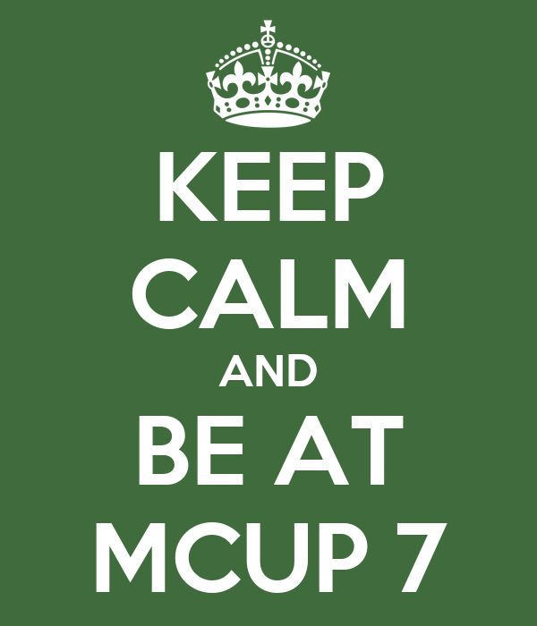 KEEP CALM AND BE AT MCUP 7