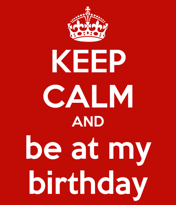 KEEP CALM AND be at my birthday