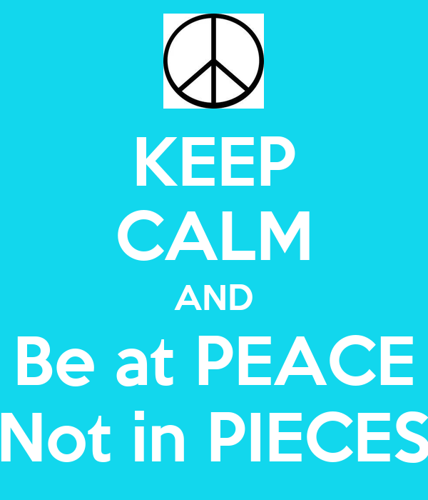 KEEP CALM AND Be at PEACE Not in PIECES