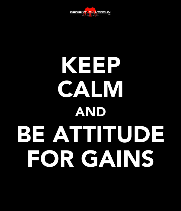 KEEP CALM AND BE ATTITUDE FOR GAINS