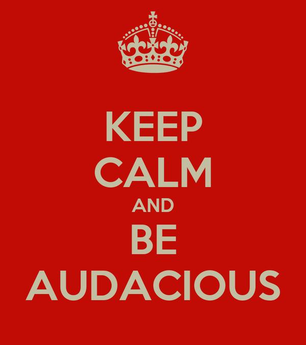 KEEP CALM AND BE AUDACIOUS