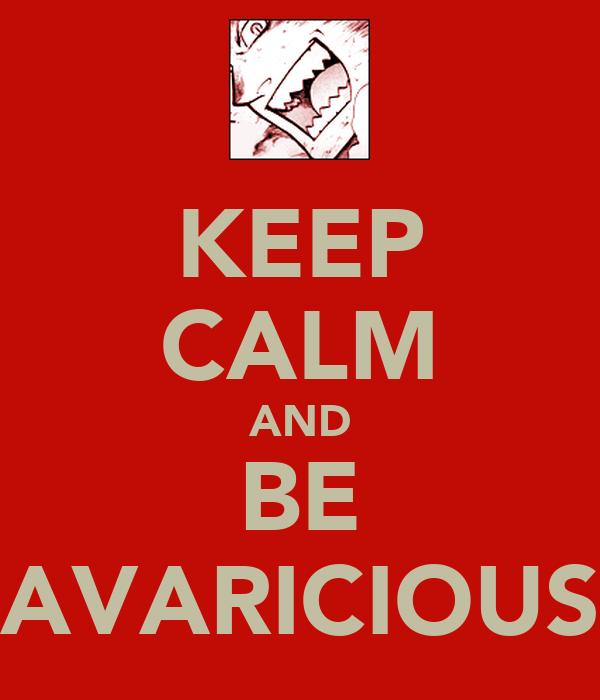 KEEP CALM AND BE AVARICIOUS