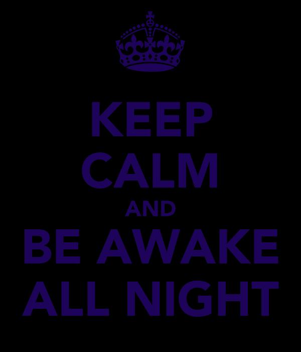 KEEP CALM AND BE AWAKE ALL NIGHT
