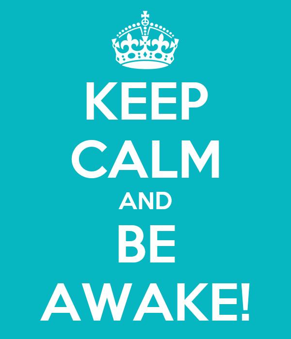KEEP CALM AND BE AWAKE!