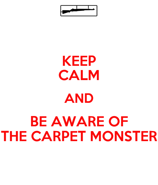 KEEP CALM AND BE AWARE OF THE CARPET MONSTER