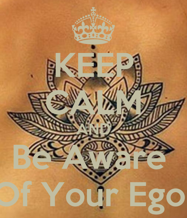 KEEP CALM AND Be Aware  Of Your Ego