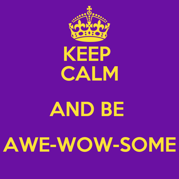 KEEP  CALM AND BE  AWE-WOW-SOME