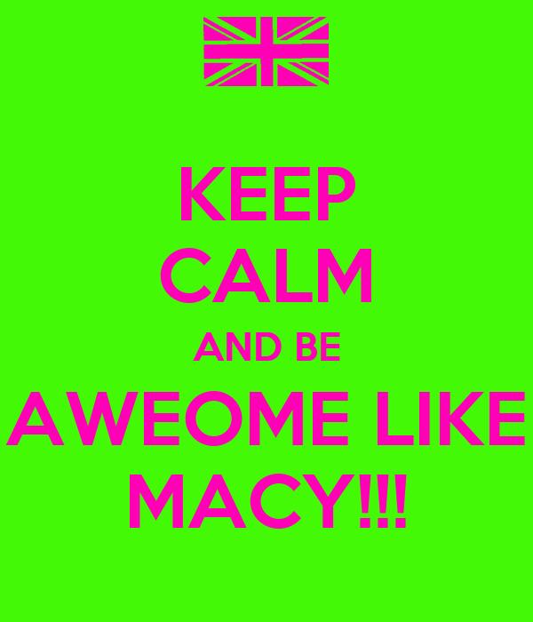 KEEP CALM AND BE AWEOME LIKE MACY!!!