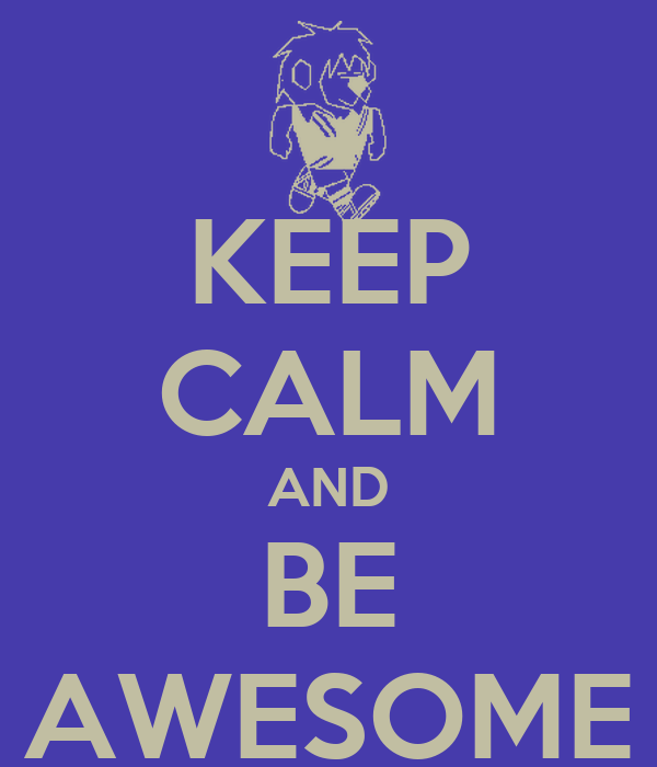 KEEP CALM AND BE AWESOME