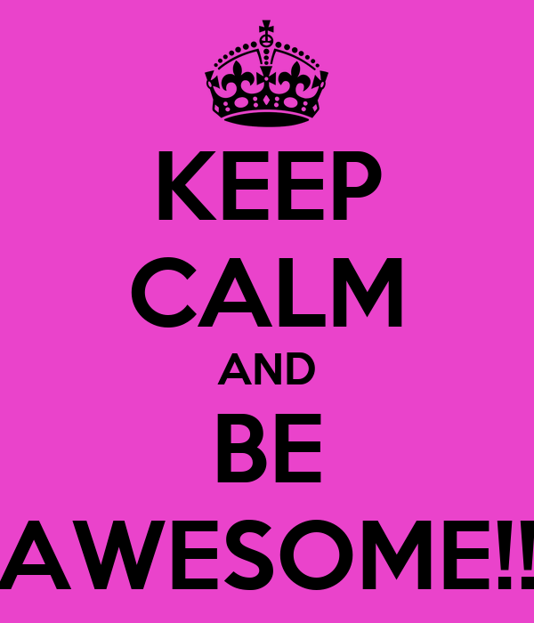 KEEP CALM AND BE AWESOME!!