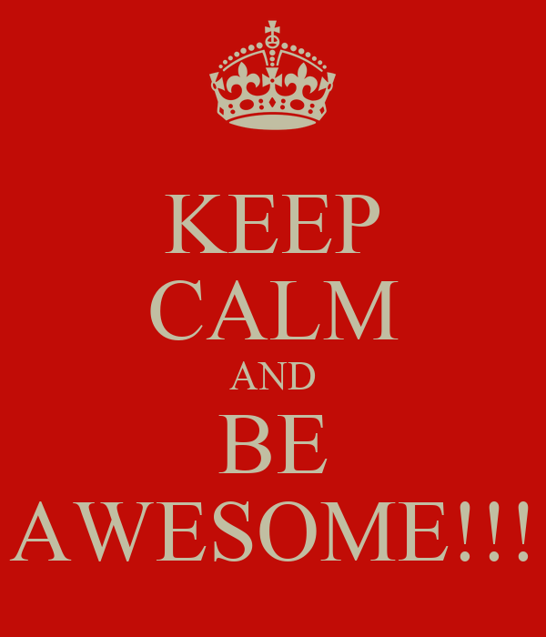 KEEP CALM AND BE AWESOME!!!