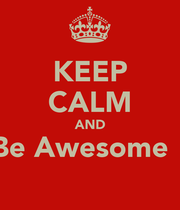 KEEP CALM AND Be Awesome !