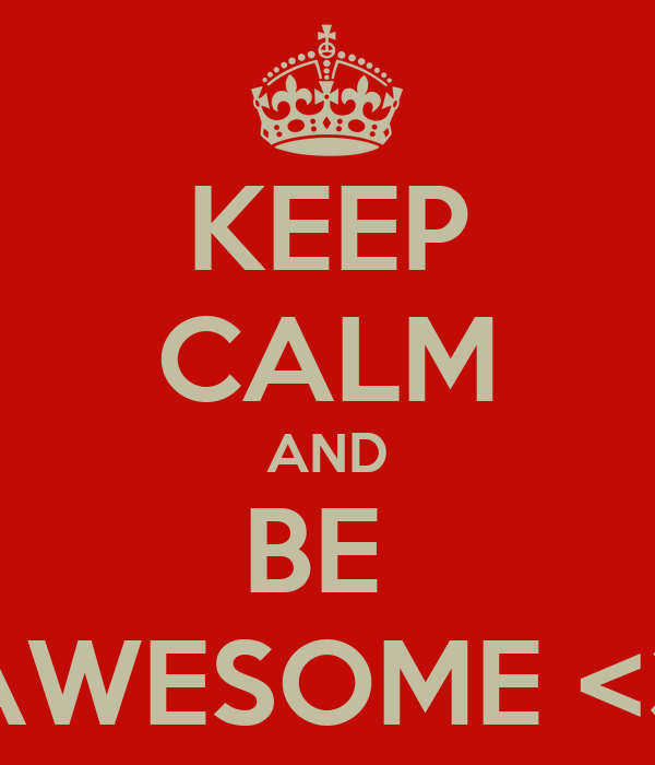 KEEP CALM AND BE  AWESOME <3