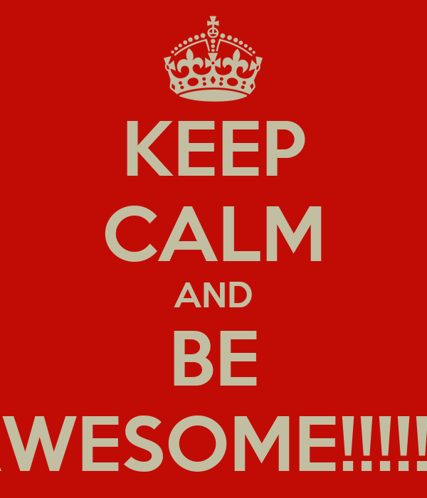 KEEP CALM AND BE AWESOME!!!!!!!!