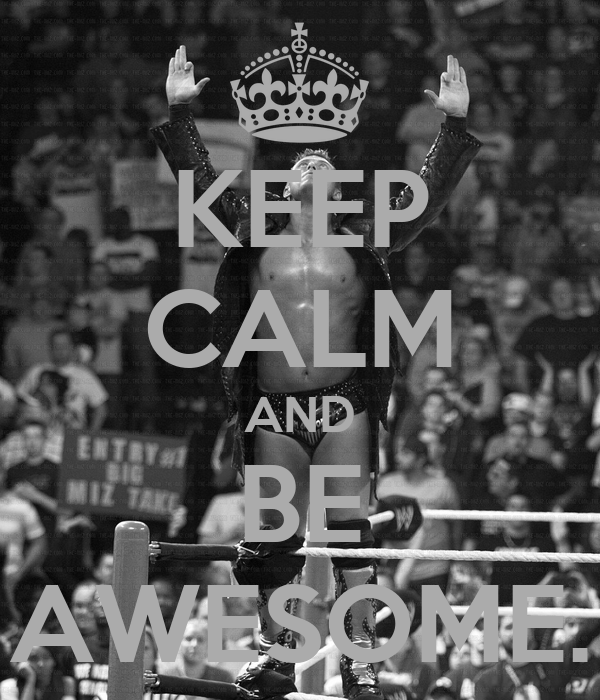 KEEP CALM AND BE AWESOME.