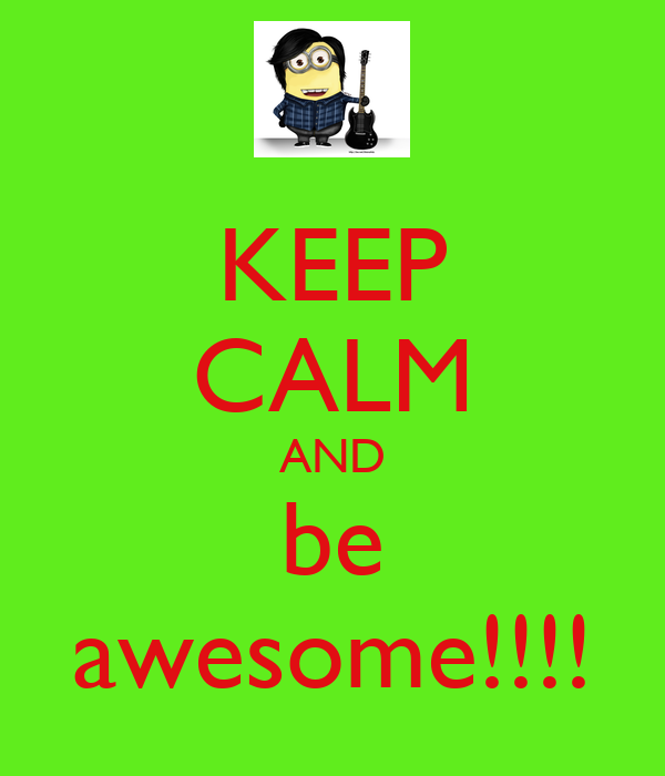 KEEP CALM AND be awesome!!!!