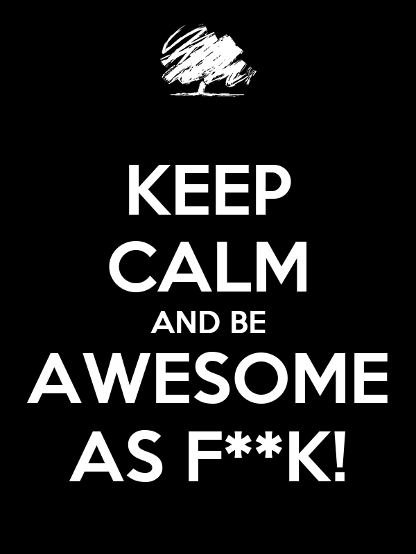 KEEP CALM AND BE AWESOME AS F**K!