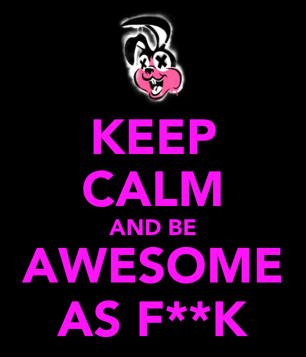 KEEP CALM AND BE AWESOME AS F**K