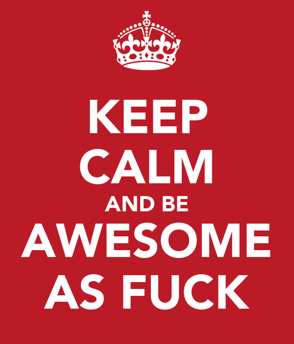 KEEP CALM AND BE AWESOME AS FUCK