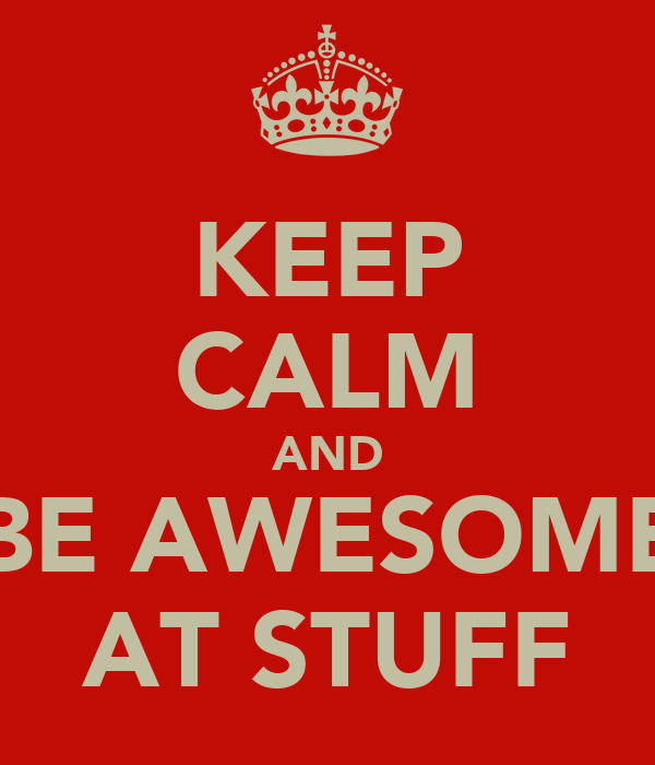 KEEP CALM AND BE AWESOME AT STUFF