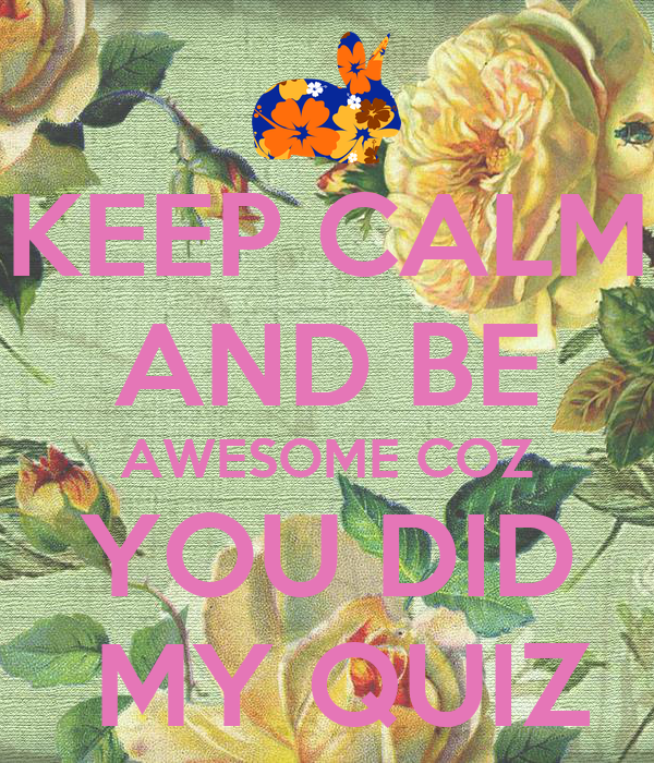 KEEP CALM AND BE AWESOME COZ YOU DID  MY QUIZ