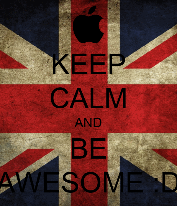 KEEP CALM AND BE AWESOME :D
