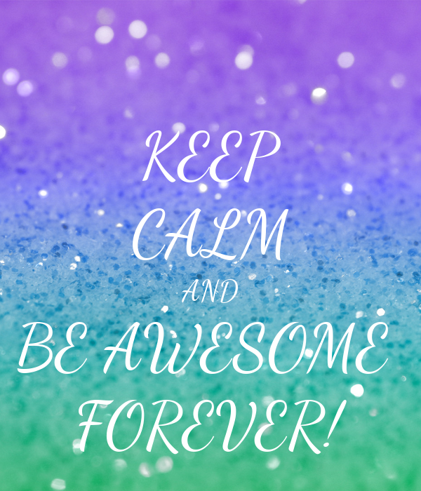 KEEP CALM AND BE AWESOME  FOREVER!
