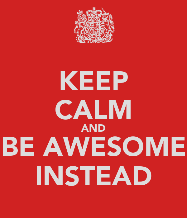 KEEP CALM AND BE AWESOME INSTEAD