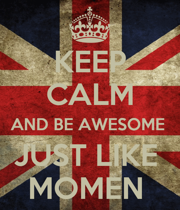 KEEP CALM AND BE AWESOME  JUST LIKE  MOMEN