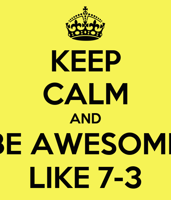 KEEP CALM AND BE AWESOME LIKE 7-3