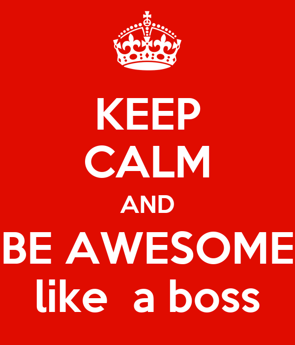 KEEP CALM AND BE AWESOME like  a boss