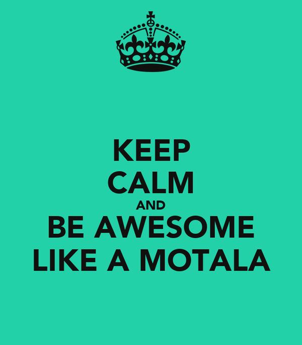 KEEP CALM AND BE AWESOME LIKE A MOTALA