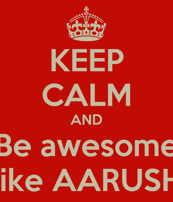 KEEP CALM AND Be awesome Like AARUSHI