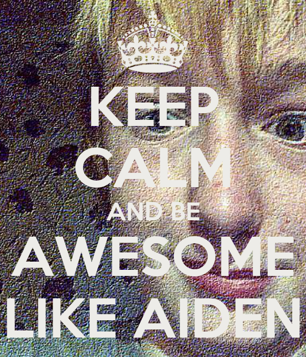 KEEP CALM AND BE AWESOME LIKE AIDEN