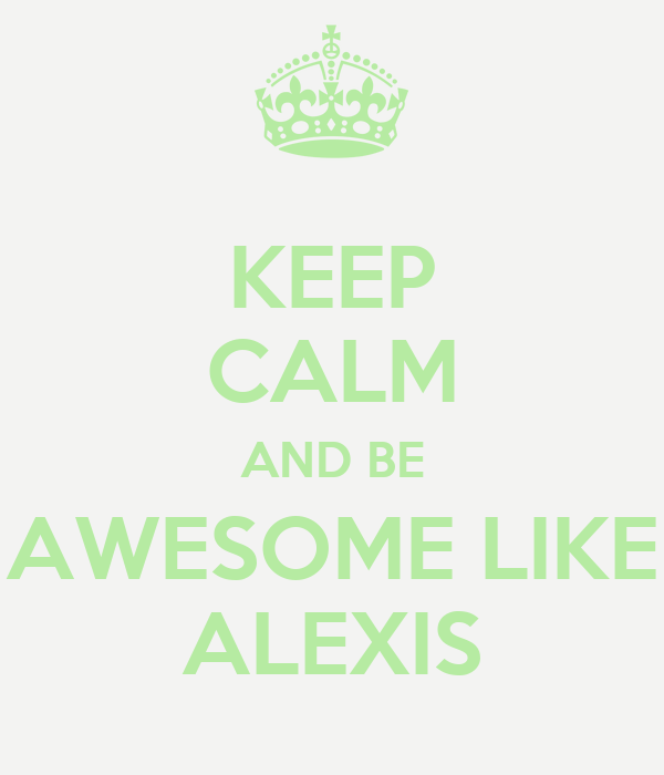 KEEP CALM AND BE AWESOME LIKE ALEXIS