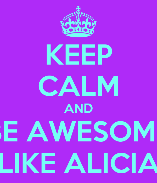KEEP CALM AND BE AWESOME LIKE ALICIA