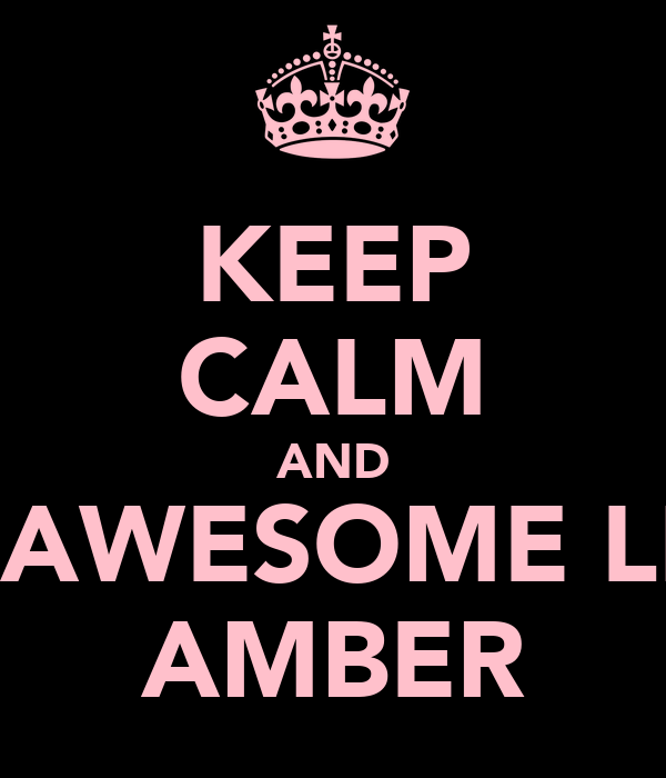 KEEP CALM AND BE AWESOME LIKE AMBER