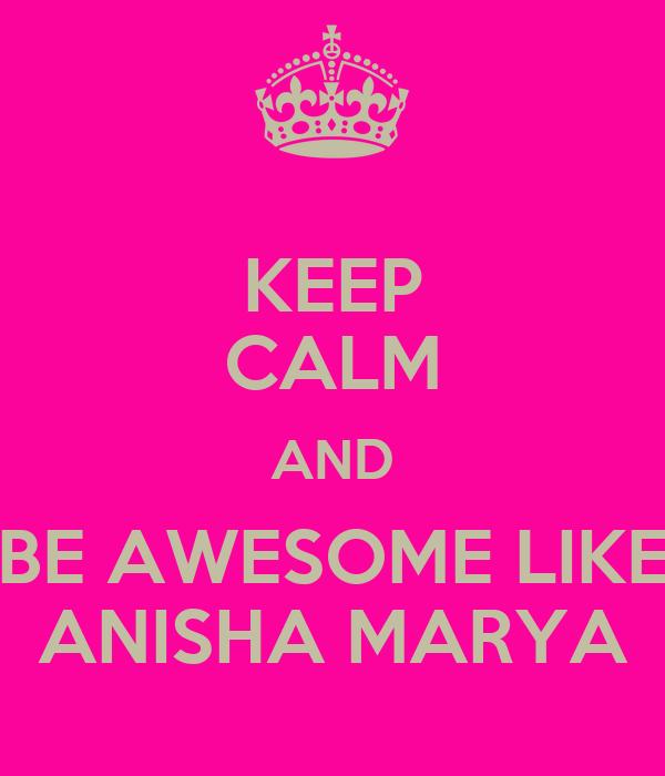 KEEP CALM AND BE AWESOME LIKE ANISHA MARYA
