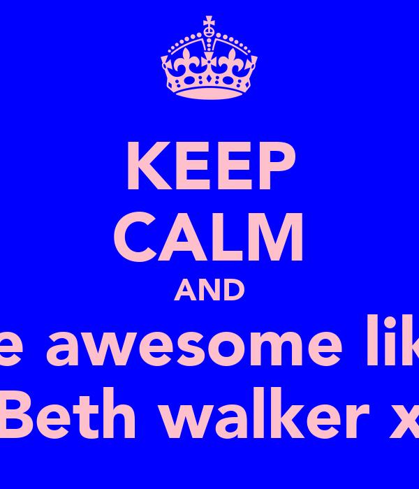 KEEP CALM AND be awesome like Beth walker x