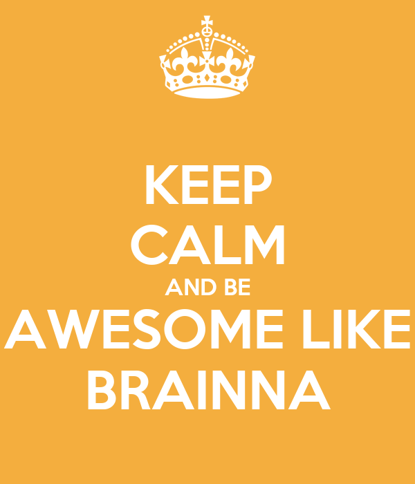 KEEP CALM AND BE AWESOME LIKE BRAINNA