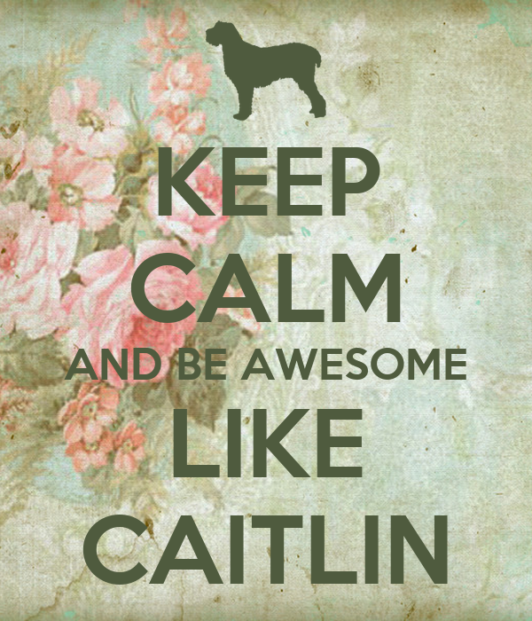 KEEP CALM AND BE AWESOME LIKE CAITLIN