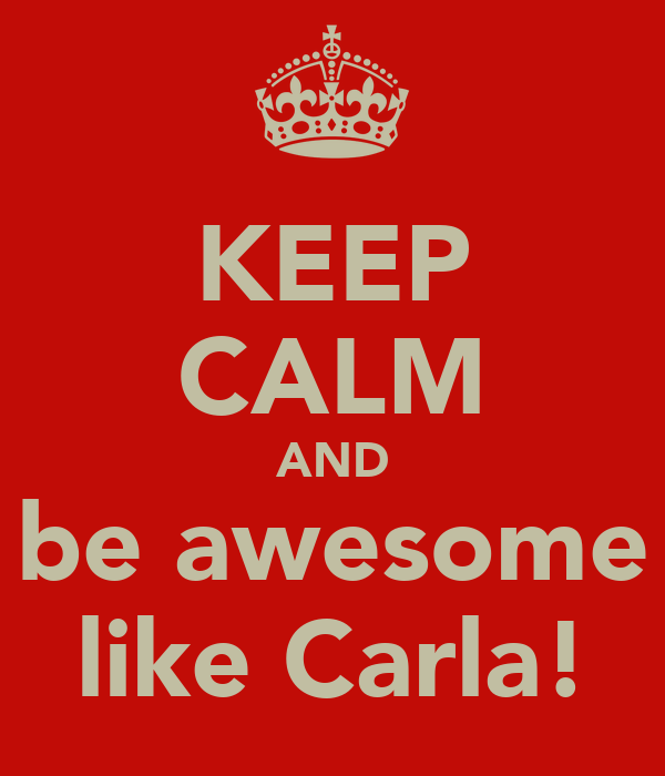 KEEP CALM AND be awesome like Carla!