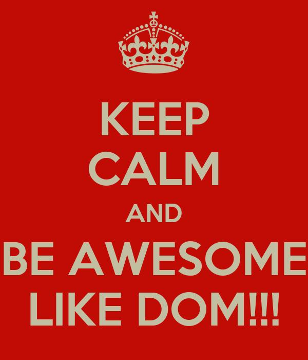 KEEP CALM AND BE AWESOME LIKE DOM!!!
